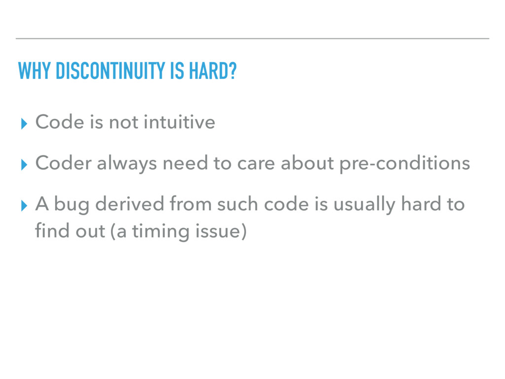WHY DISCONTINUITY IS HARD? ▸ Code is not intuit...