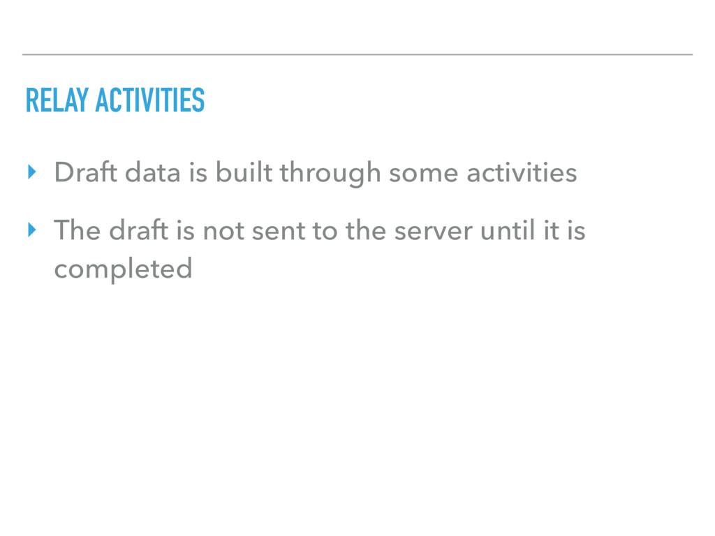 RELAY ACTIVITIES ‣ Draft data is built through ...