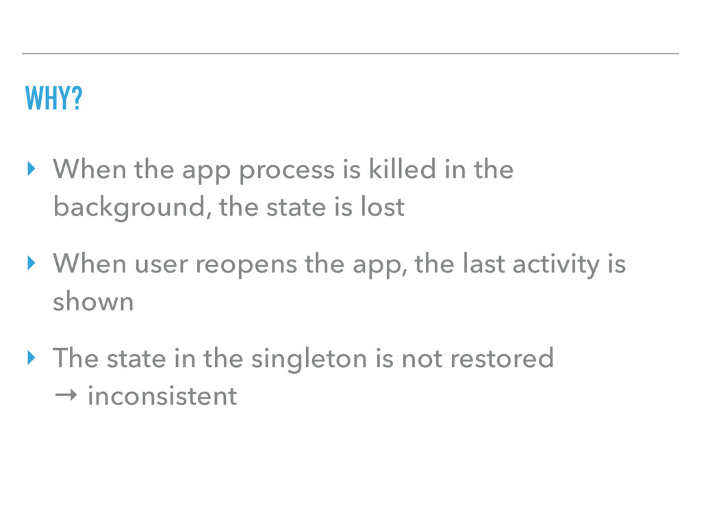 WHY? ‣ When the app process is killed in the ba...