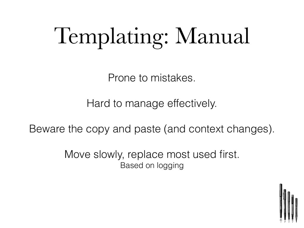 Templating: Manual Prone to mistakes. Hard to m...