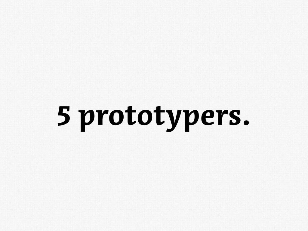 5 prototypers.