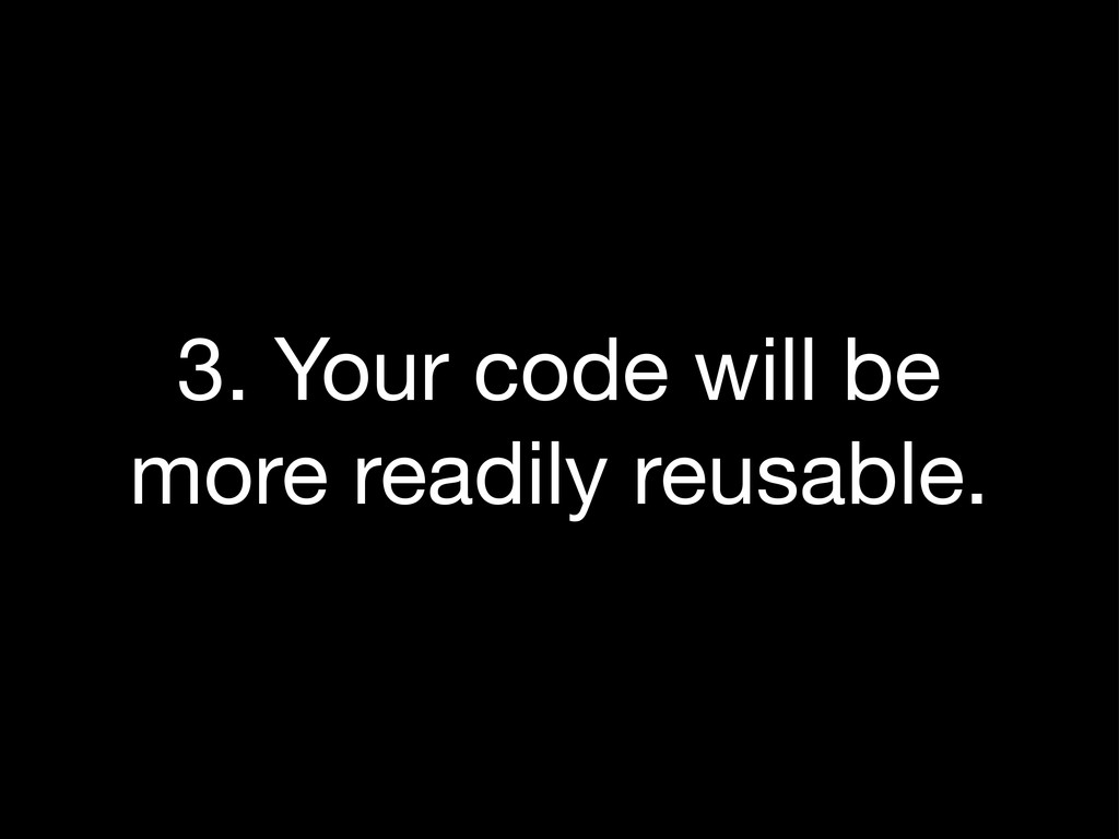 3. Your code will be more readily reusable.