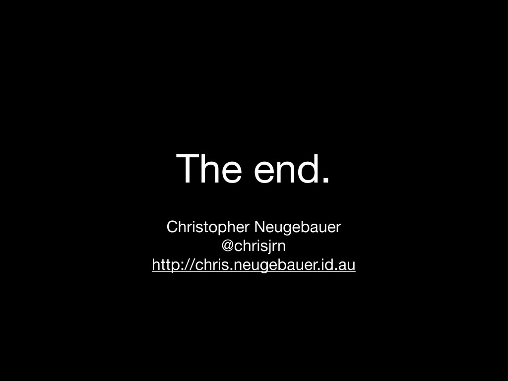 The end. Christopher Neugebauer @chrisjrn http:...