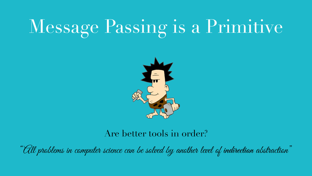 Message Passing is a Primitive Are better tools...