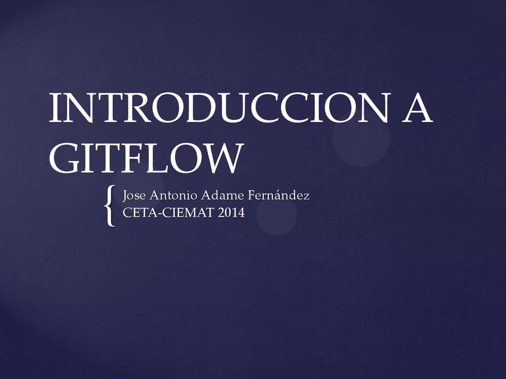 { INTRODUCCION A GITFLOW Jose Antonio Adame Fer...