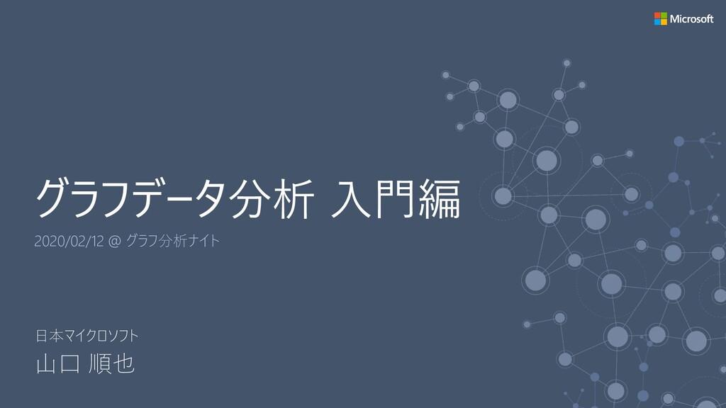 グラフデータ分析 入門編 2020/02/12 @ グラフ分析ナイト 日本マイクロソフト 山口...