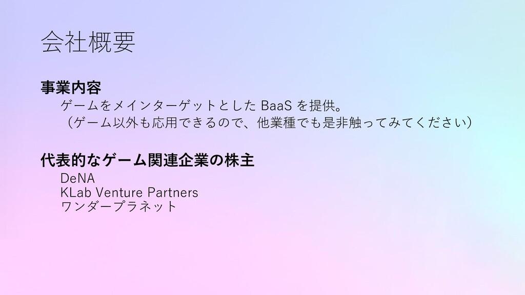 会社概要 事業内容 ゲームをメインターゲットとした BaaS を提供。 (ゲーム以外も応用でき...