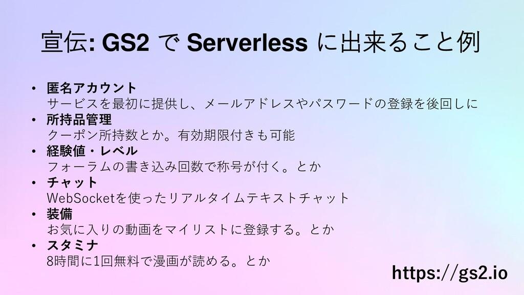 宣伝: GS2 で Serverless に出来ること例 • 匿名アカウント サービスを最初に...