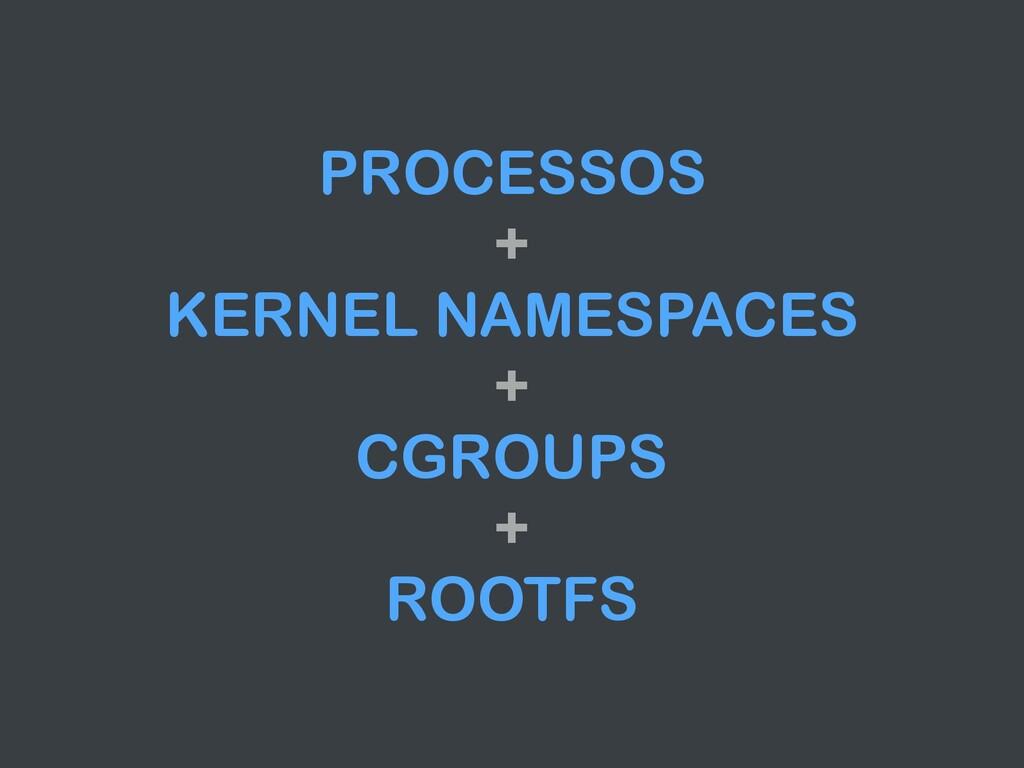 PROCESSOS + KERNEL NAMESPACES + CGROUPS + ROOTFS
