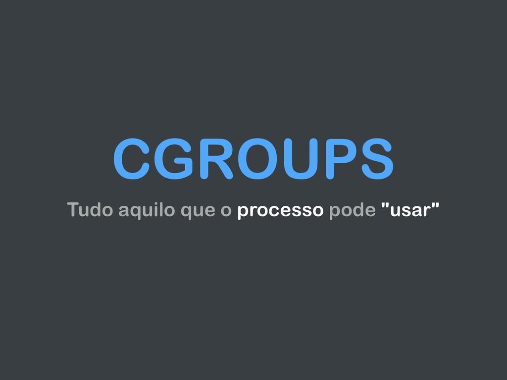 """CGROUPS Tudo aquilo que o processo pode """"usar"""""""