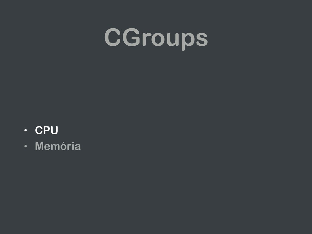 CGroups • CPU • Memória