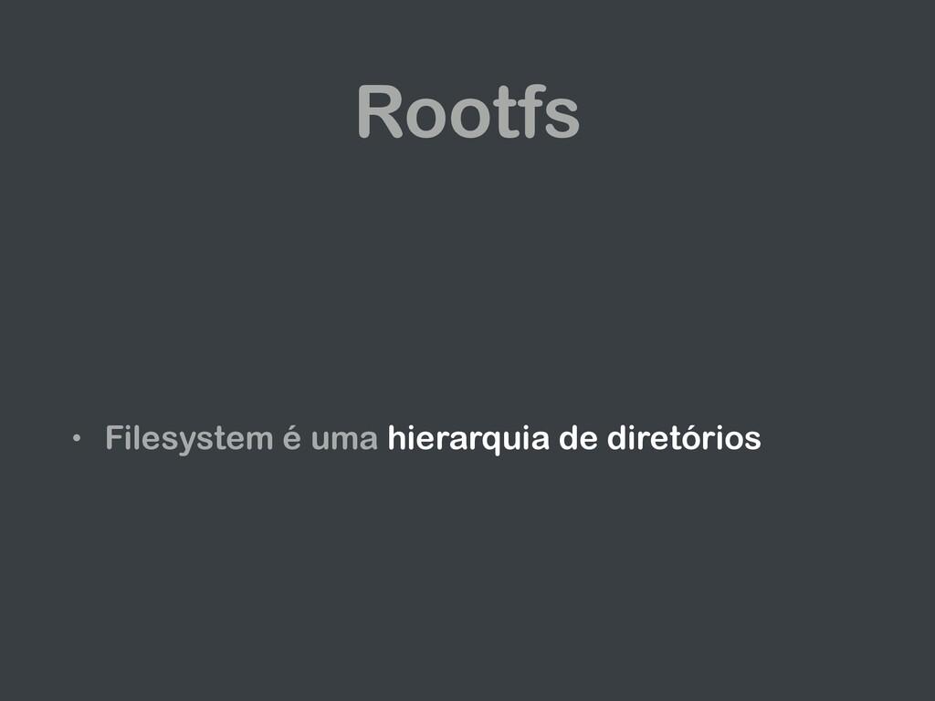 Rootfs • Filesystem é uma hierarquia de diretór...