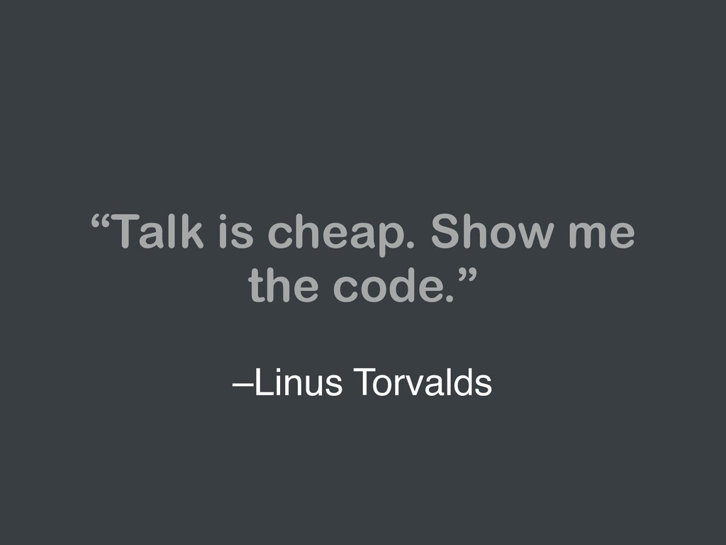 "–Linus Torvalds ""Talk is cheap. Show me the cod..."