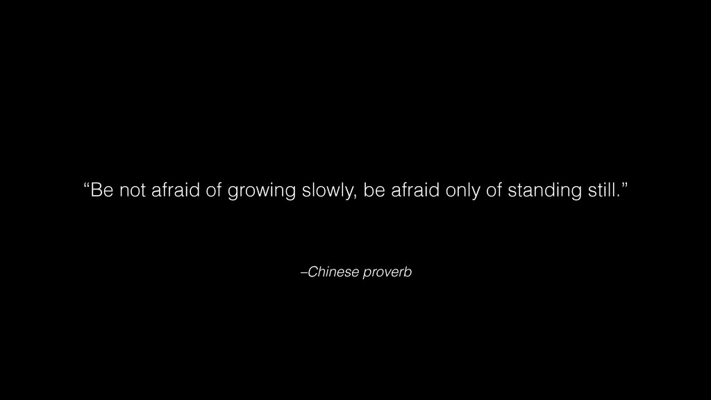 "–Chinese proverb ""Be not afraid of growing slow..."