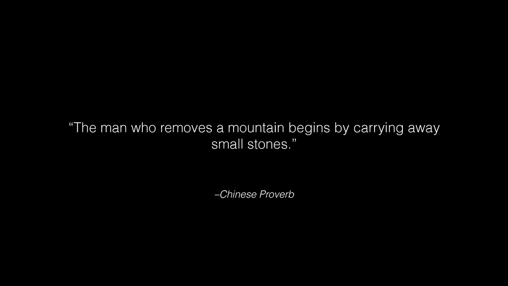 "–Chinese Proverb ""The man who removes a mountai..."