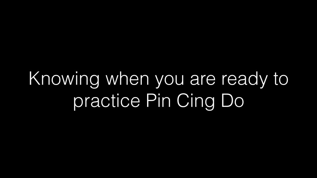 Knowing when you are ready to practice Pin Cing...