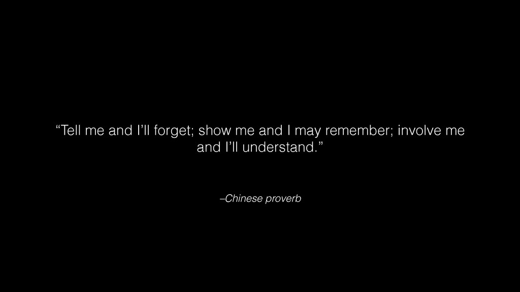 "–Chinese proverb ""Tell me and I'll forget; show..."