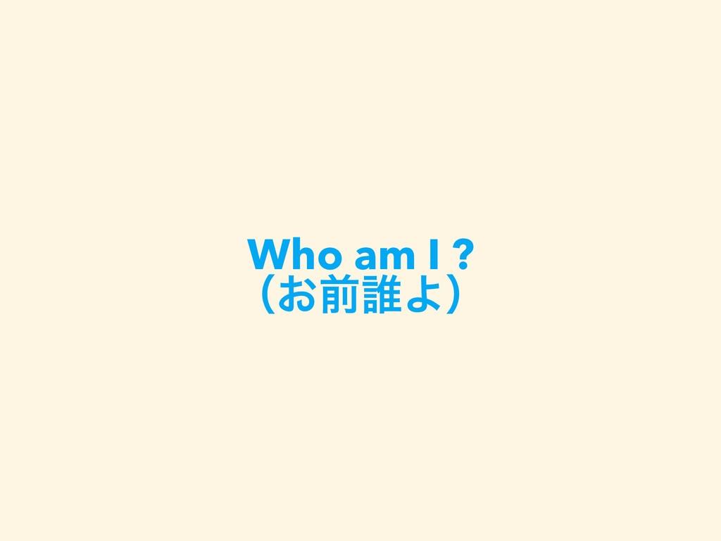 Who am I ? ʢ͓લ୭Αʣ