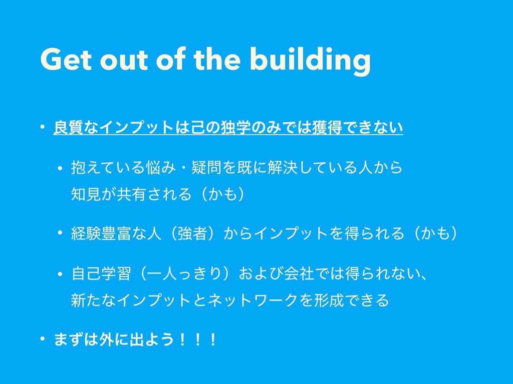 Get out of the building • ྑ࣭ͳΠϯϓοτݾͷಠֶͷΈͰ֫ಘͰ͖...