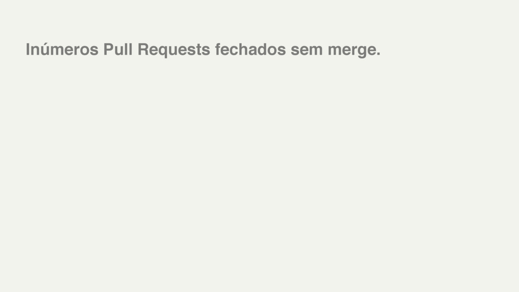 Inúmeros Pull Requests fechados sem merge.