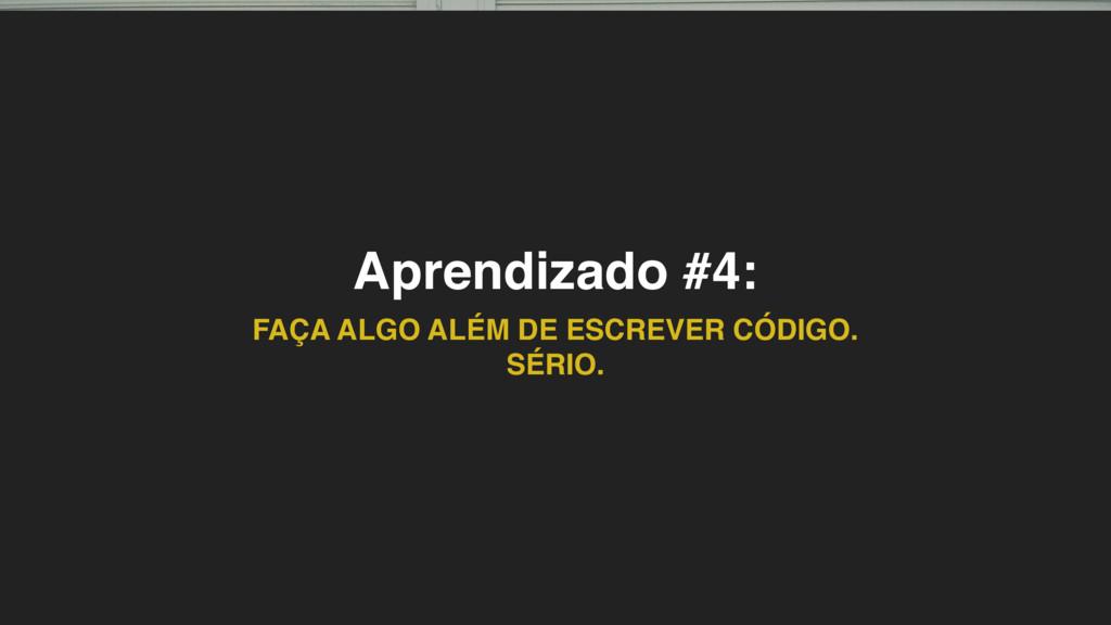 Aprendizado #4: FAÇA ALGO ALÉM DE ESCREVER CÓDI...