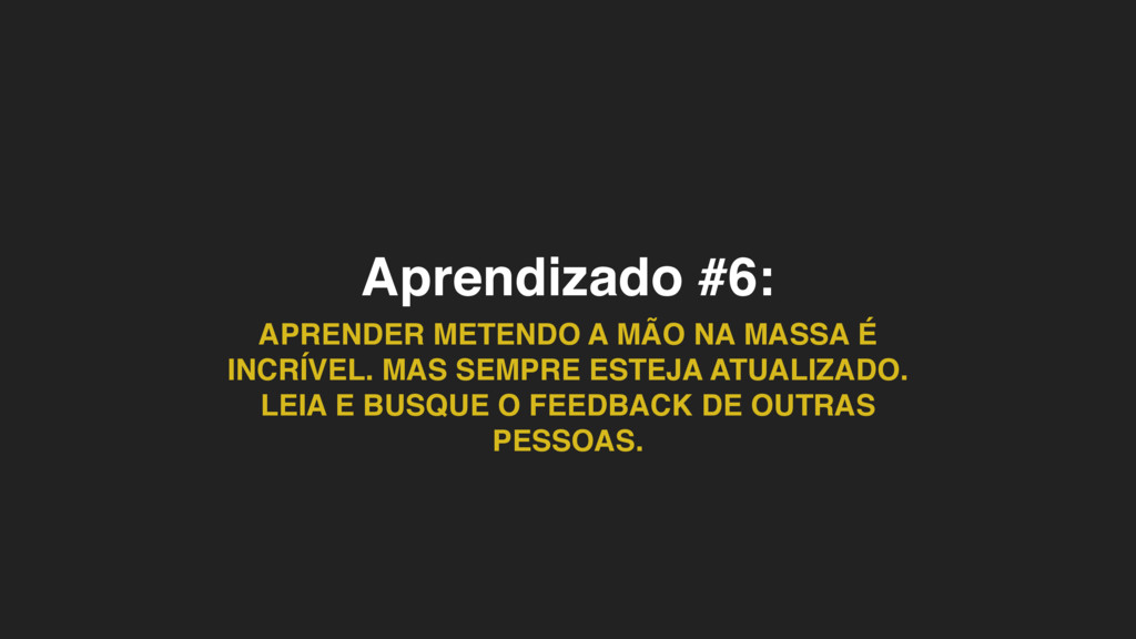 Aprendizado #6: APRENDER METENDO A MÃO NA MASSA...