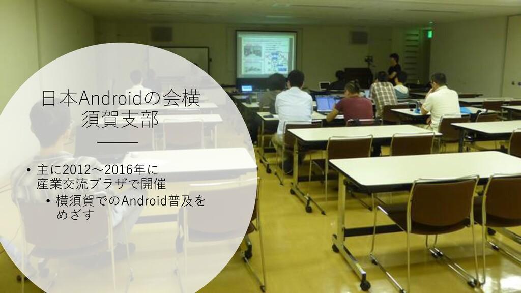 日本Androidの会横 須賀支部 • 主に2012~2016年に 産業交流プラザで開催 • ...