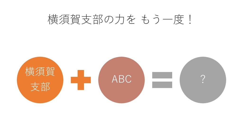 横須賀支部の力を もう一度! 横須賀 支部 ABC ?