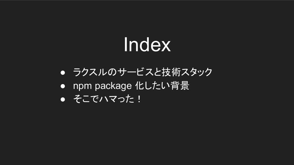 Index ● ラクスルのサービスと技術スタック ● npm package 化したい背景 ●...
