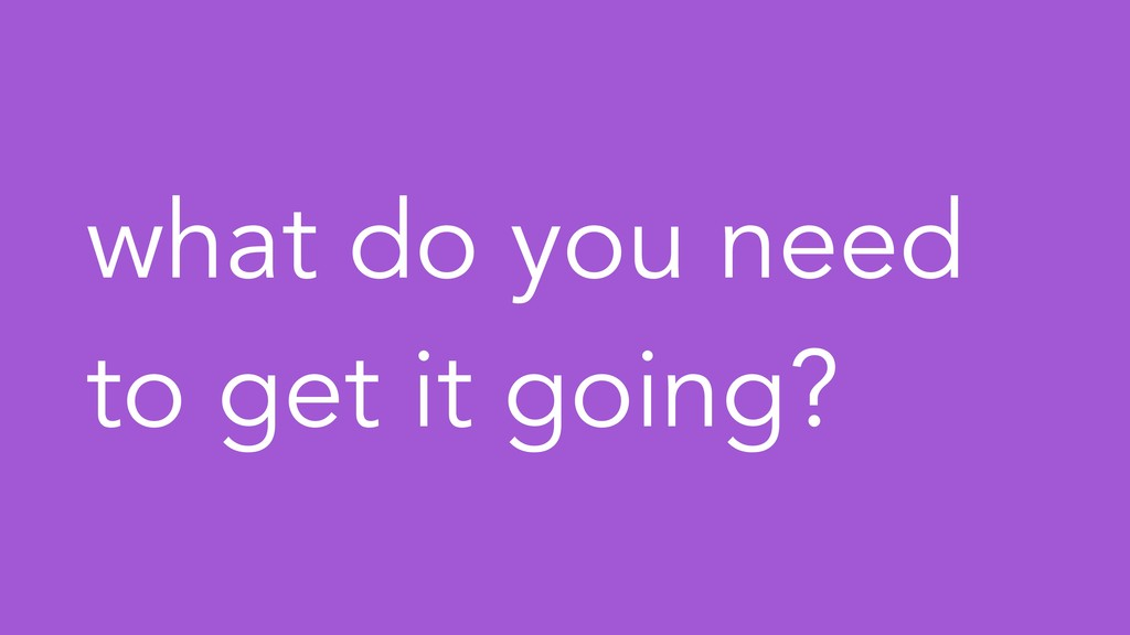 what do you need to get it going?