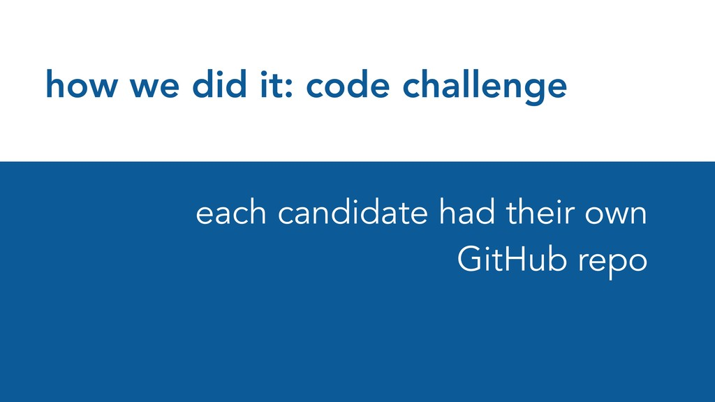 how we did it: code challenge each candidate ha...