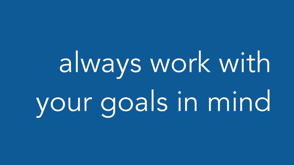 always work with your goals in mind