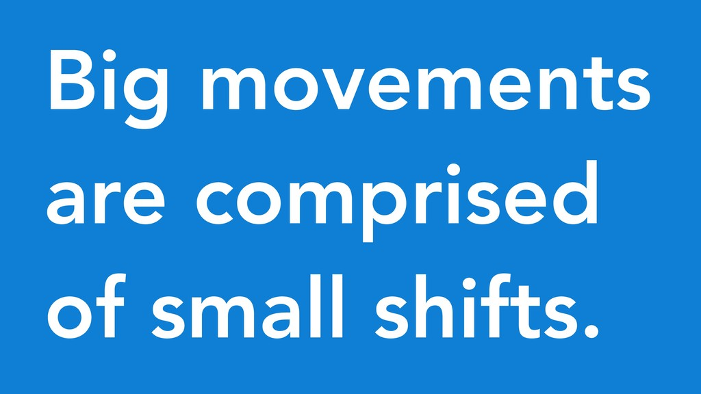 Big movements are comprised of small shifts.