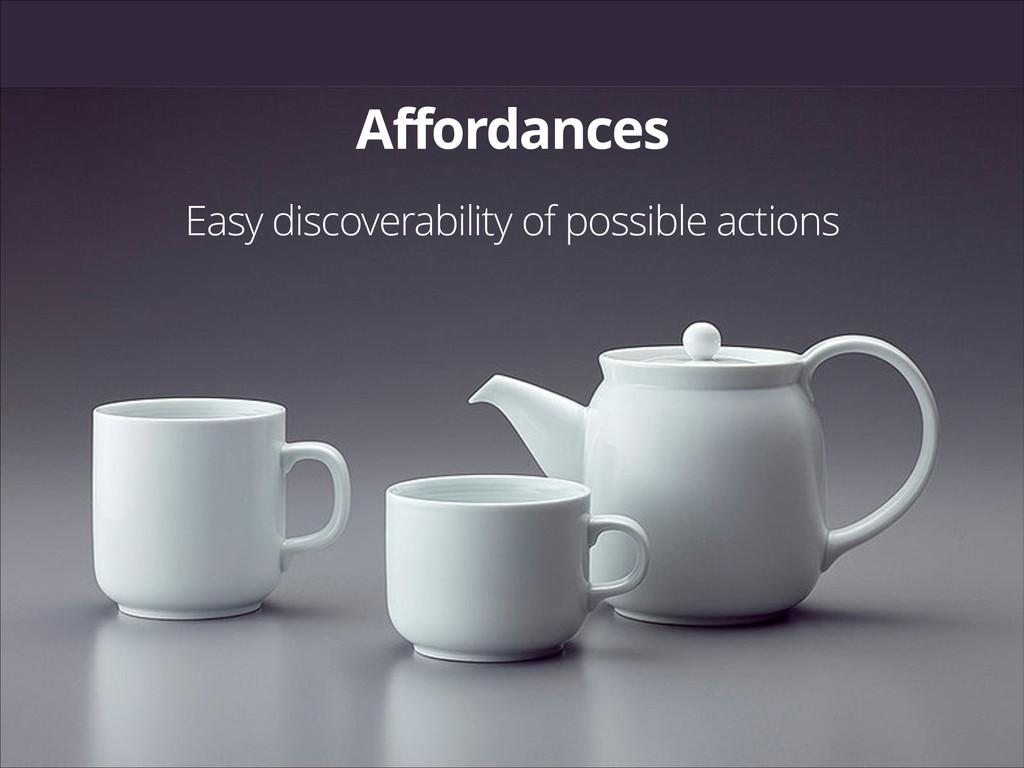 Affordances Easy discoverability of possible ac...