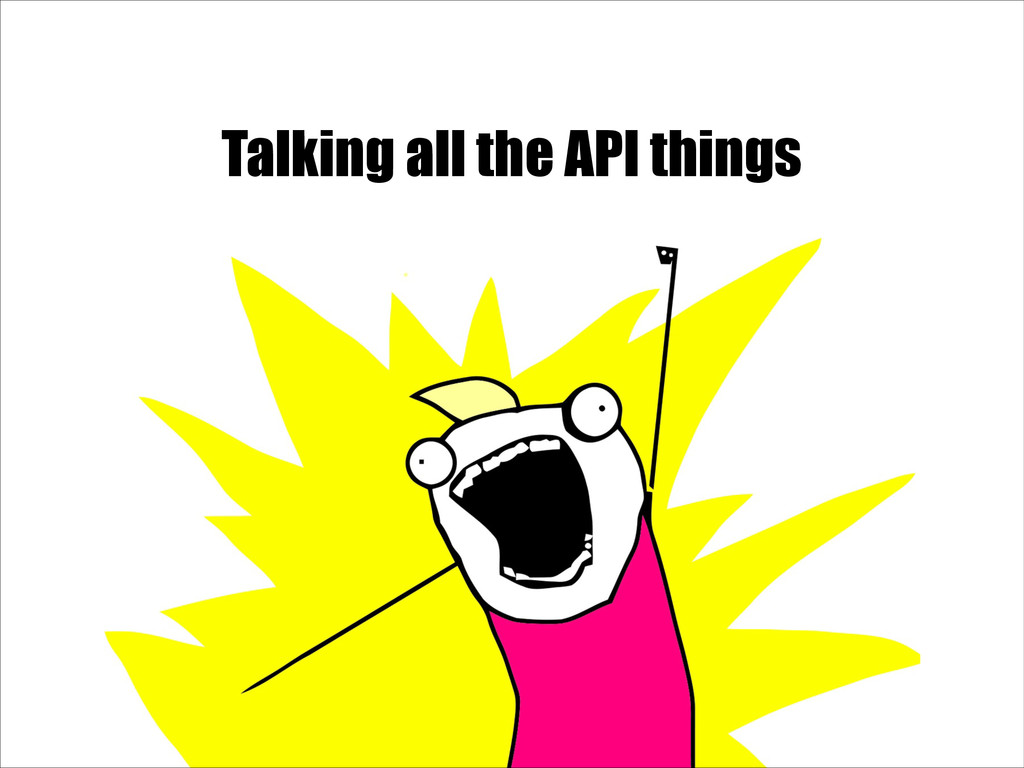 Talking all the API things