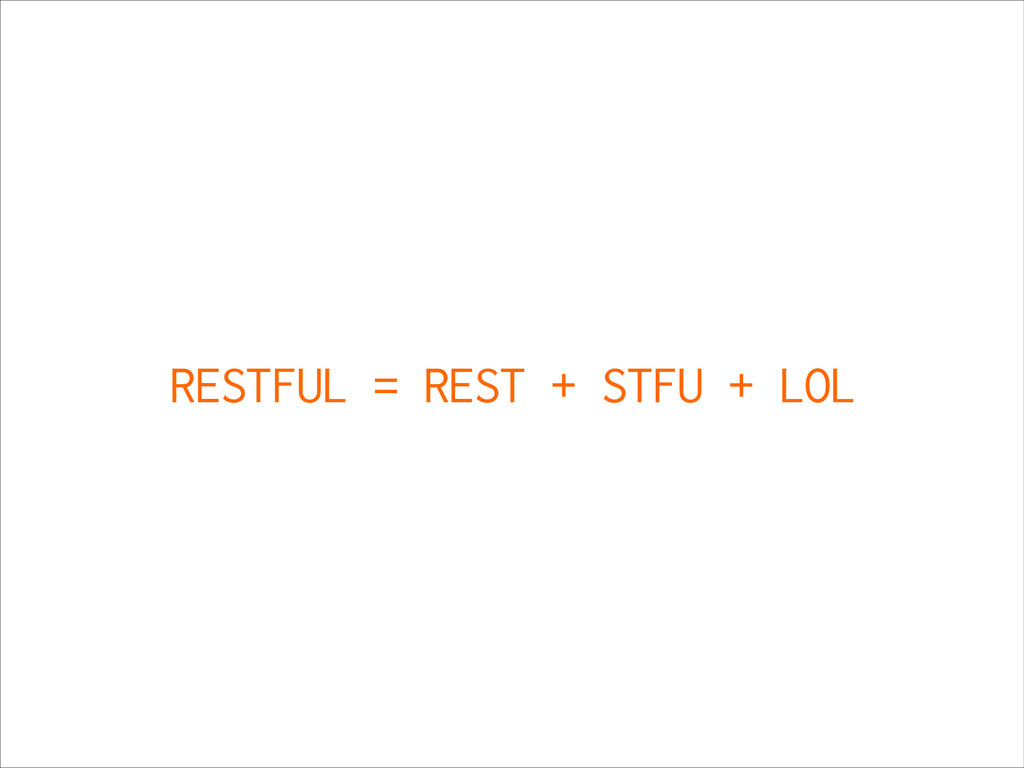 RESTFUL = REST + STFU + LOL