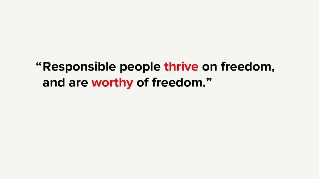 Responsible people thrive on freedom, and are w...
