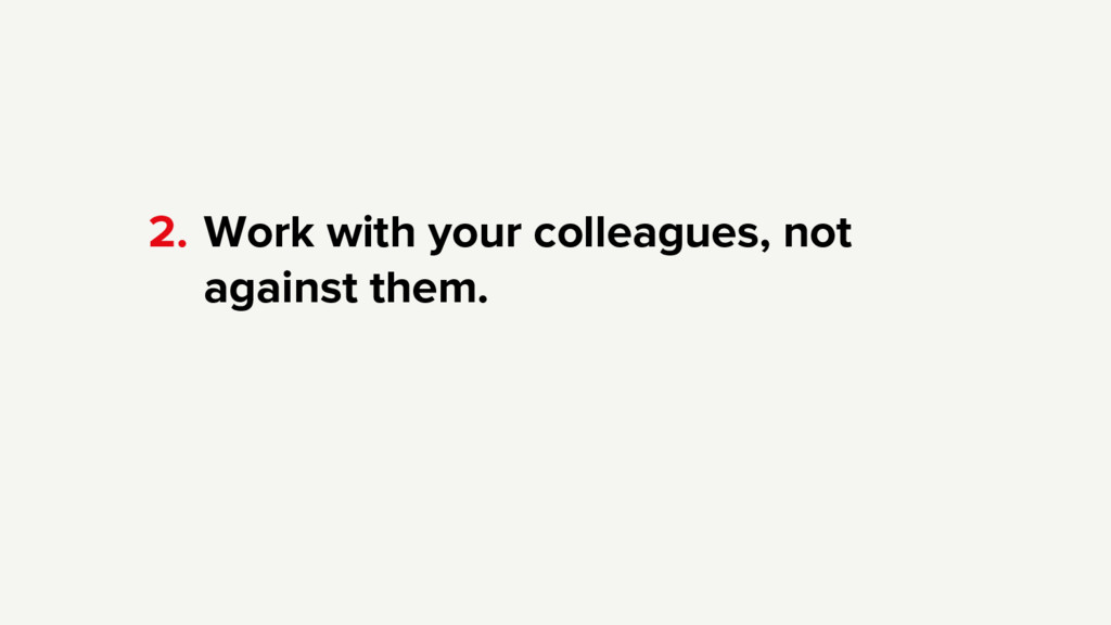 Work with your colleagues, not against them. 2.
