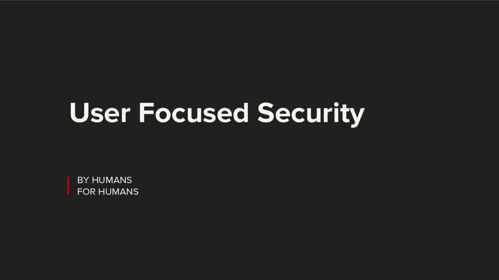 BY HUMANS FOR HUMANS User Focused Security