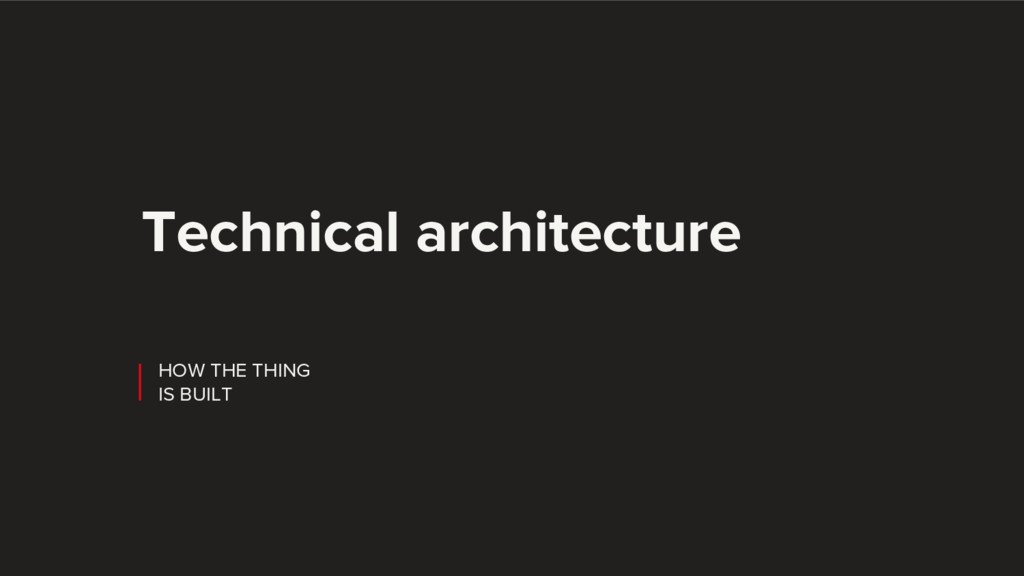 HOW THE THING IS BUILT Technical architecture
