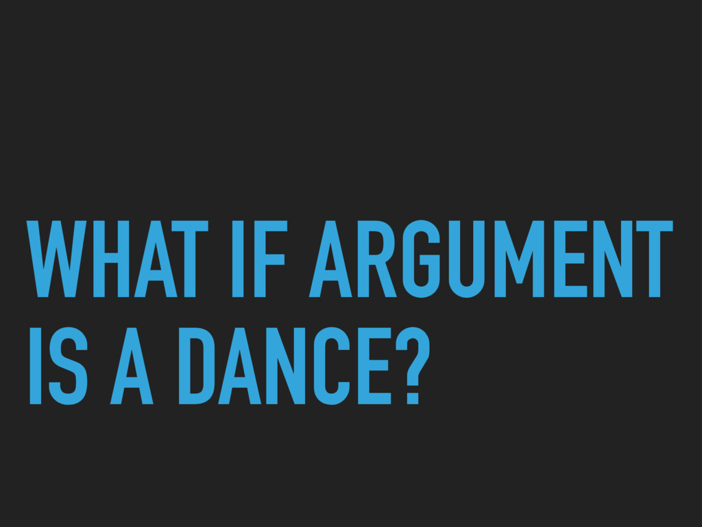 WHAT IF ARGUMENT IS A DANCE?
