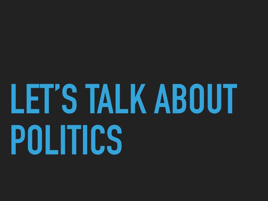 LET'S TALK ABOUT POLITICS