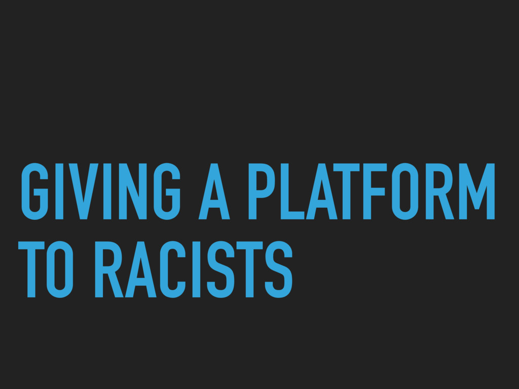GIVING A PLATFORM TO RACISTS