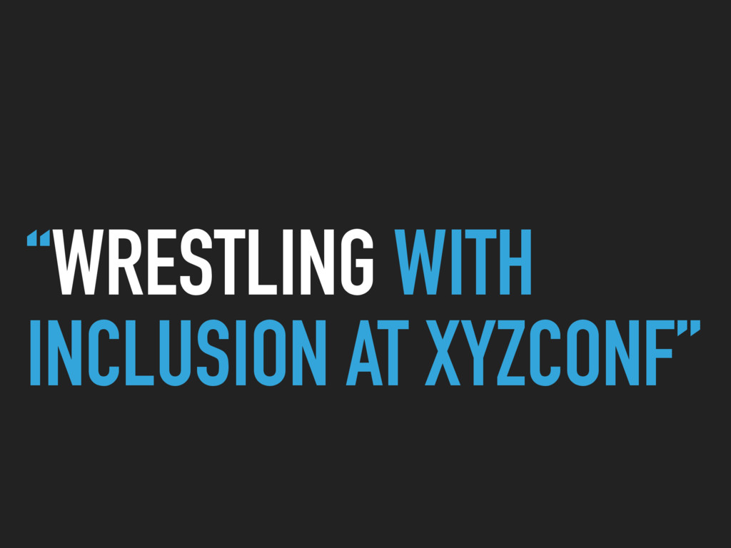"""""""WRESTLING WITH INCLUSION AT XYZCONF"""""""