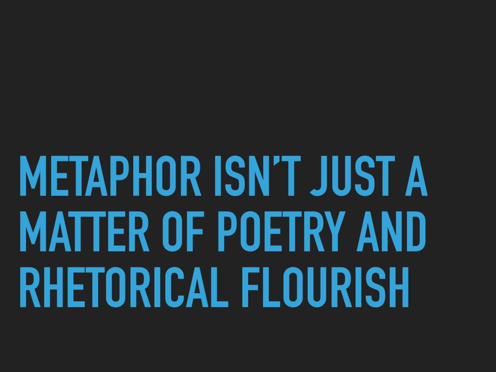 METAPHOR ISN'T JUST A MATTER OF POETRY AND RHET...