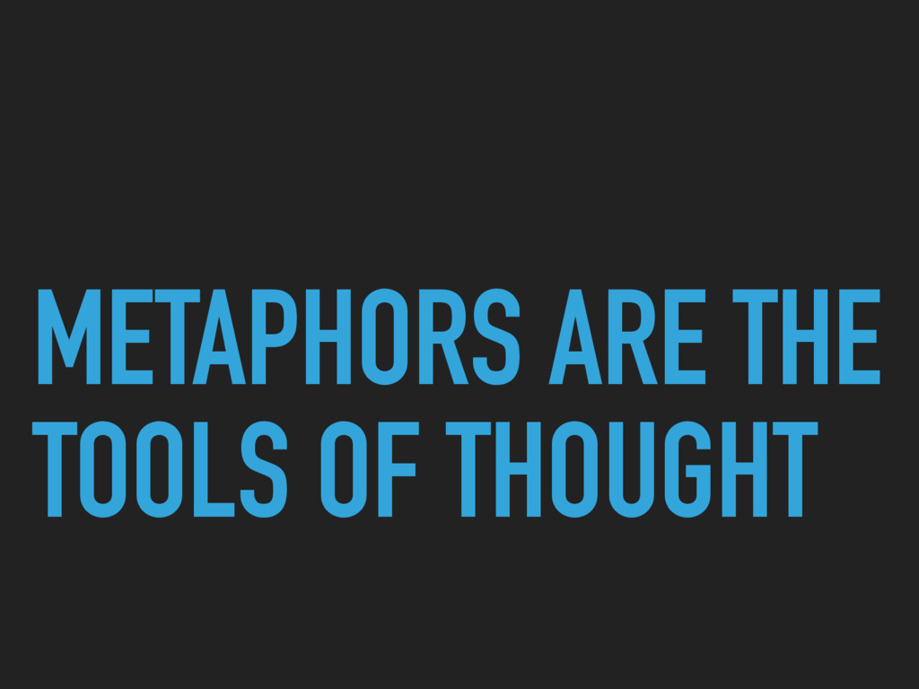 METAPHORS ARE THE TOOLS OF THOUGHT