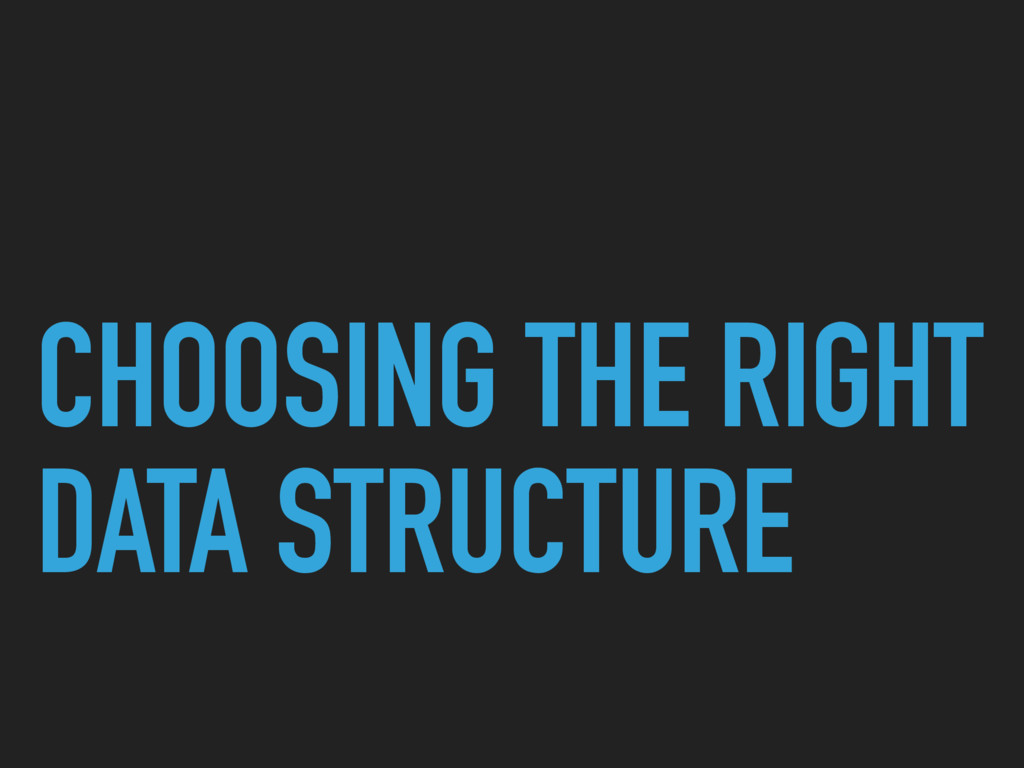 CHOOSING THE RIGHT DATA STRUCTURE