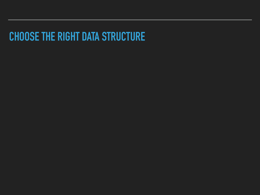CHOOSE THE RIGHT DATA STRUCTURE