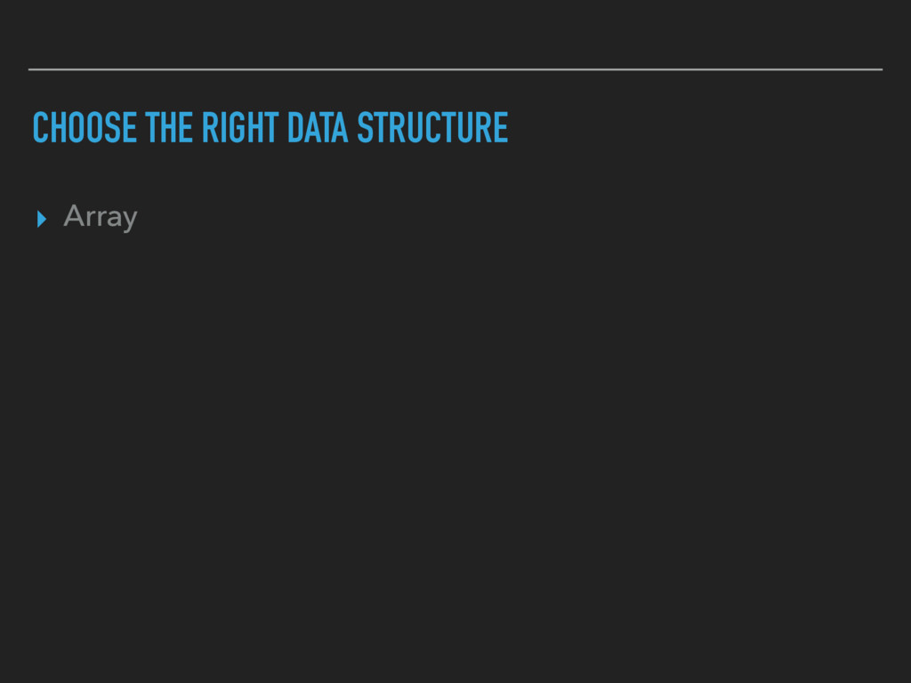 CHOOSE THE RIGHT DATA STRUCTURE ▸ Array