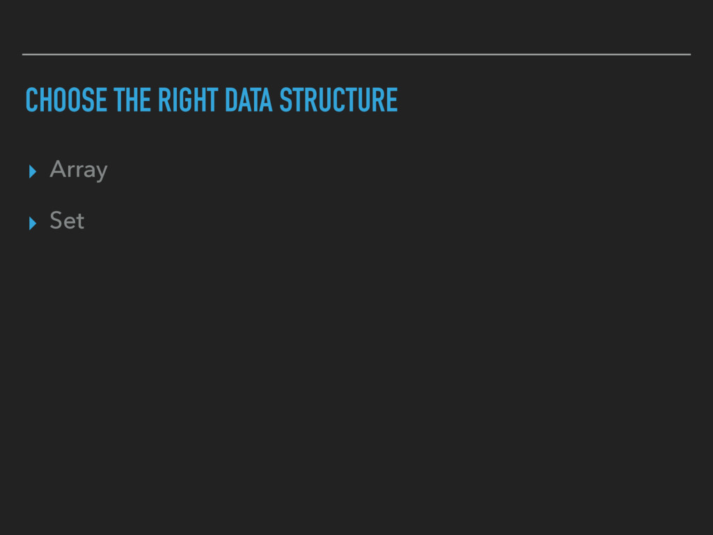 CHOOSE THE RIGHT DATA STRUCTURE ▸ Array ▸ Set